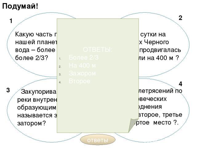 Подумай! Какую часть поверхности нашей планеты занимает вода – более 1/3 или более 2/3? За каждые сутки на побережьях Черного моря вода продвигалась на 100 м или на 400 м ? Закупоривание русла реки внутренним, вновь образующимся льдом называется заж…