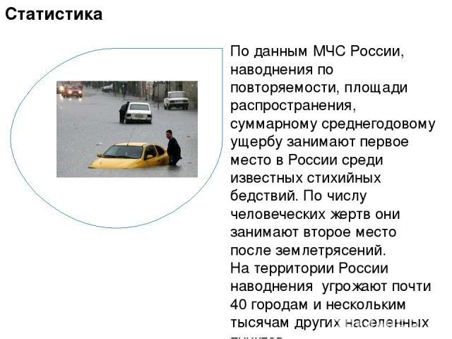 По данным МЧС России, наводнения по повторяемости, площади распространения, суммарному среднегодовому ущербу занимают первое место в России среди известных стихийных бедствий. По числу человеческих жертв они занимают второе место после землетрясений…