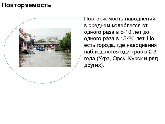 Повторяемость наводнений в среднем колеблется от одного раза в 5-10 лет до одного раза в 15-20 лет. Но есть города, где наводнения наблюдаются один раз в 2-3 года (Уфа, Орск, Курск и ряд других). Повторяемость