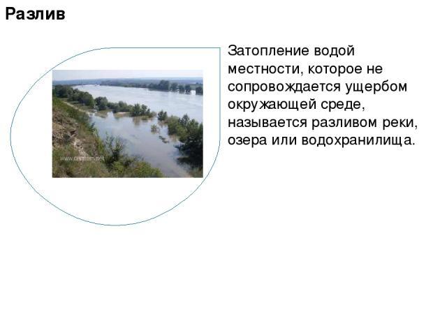 Затопление водой местности, которое не сопровождается ущербом окружающей среде, называется разливом реки, озера или водохранилища. Разлив