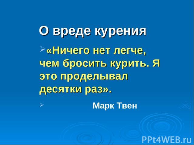 О вреде курения «Ничего нет легче, чем бросить курить. Я это проделывал десятки раз». Марк Твен
