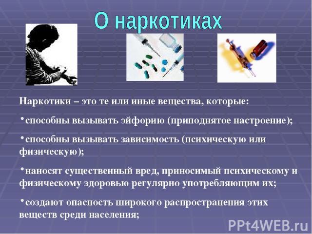 Наркотики – это те или иные вещества, которые: способны вызывать эйфорию (приподнятое настроение); способны вызывать зависимость (психическую или физическую); наносят существенный вред, приносимый психическому и физическому здоровью регулярно употре…
