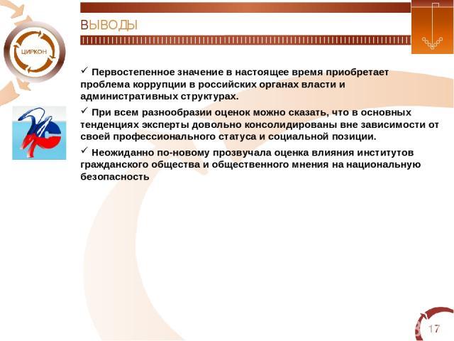 * ВЫВОДЫ Первостепенное значение в настоящее время приобретает проблема коррупции в российских органах власти и административных структурах. При всем разнообразии оценок можно сказать, что в основных тенденциях эксперты довольно консолидированы вне …
