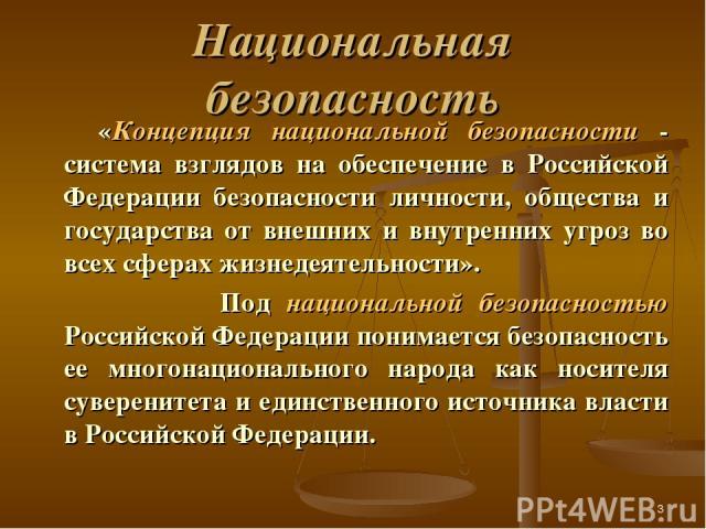 * Национальная безопасность «Концепция национальной безопасности - система взглядов на обеспечение в Российской Федерации безопасности личности, общества и государства от внешних и внутренних угроз во всех сферах жизнедеятельности». Под национальной…
