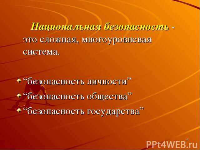 """* Национальная безопасность - это сложная, многоуровневая система. """"безопасность личности"""" """"безопасность общества"""" """"безопасность государства"""""""