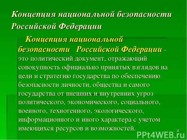 * Концепция национальной безопасности Российской Федерации Концепция национальной безопасности Российской Федерации - это политический документ, отражающий совокупность официально принятых взглядов на цели и стратегию государства по обеспечению безо…
