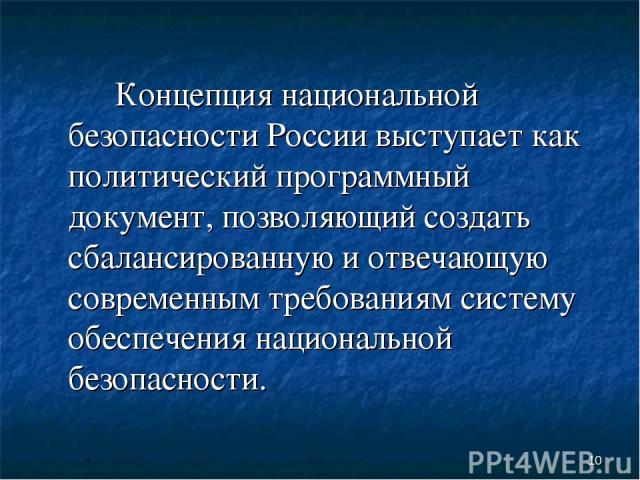 * Концепция национальной безопасности России выступает как политический программный документ, позволяющий создать сбалансированную и отвечающую современным требованиям систему обеспечения национальной безопасности.