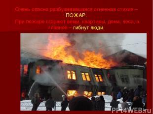 Очень опасна разбушевавшаяся огненная стихия – ПОЖАР. При пожаре сгорают вещи, к