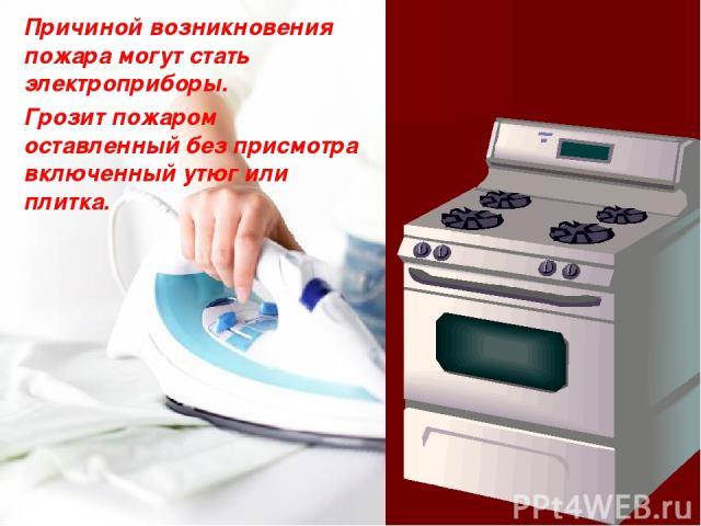 Причиной возникновения пожара могут стать электроприборы. Грозит пожаром оставленный без присмотра включенный утюг или плитка.
