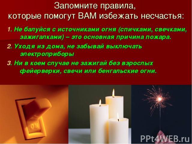 Запомните правила, которые помогут ВАМ избежать несчастья: 1. Не балуйся с источниками огня (спичками, свечками, зажигалками) – это основная причина пожара. 2. Уходя из дома, не забывай выключать электроприборы 3. Ни в коем случае не зажигай без взр…