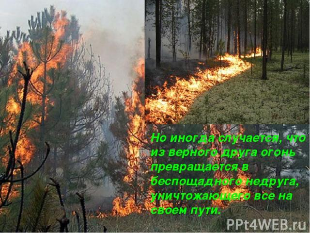 Но иногда случается, что из верного друга огонь превращается в беспощадного недруга, уничтожающего все на своем пути.