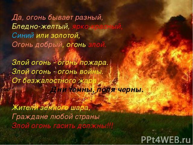 Да, огонь бывает разный, Бледно-желтый, ярко-красный, Синий или золотой, Огонь добрый, огонь злой. Злой огонь - огонь пожара. Злой огонь - огонь войны. От безжалостного жара Дни темны, поля черны. Жители земного шара, Граждане любой страны Злой огон…