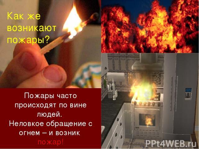 Пожары часто происходят по вине людей. Неловкое обращение с огнем – и возник пожар! Как же возникают пожары?