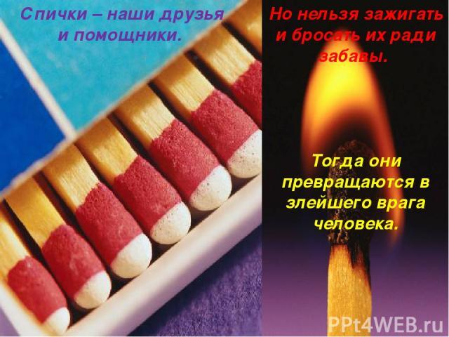 Но нельзя зажигать и бросать их ради забавы. Тогда они превращаются в злейшего врага человека. Спички – наши друзья и помощники.