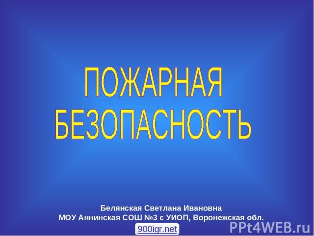 Белянская Светлана Ивановна МОУ Аннинская СОШ №3 с УИОП, Воронежская обл. 900igr.net