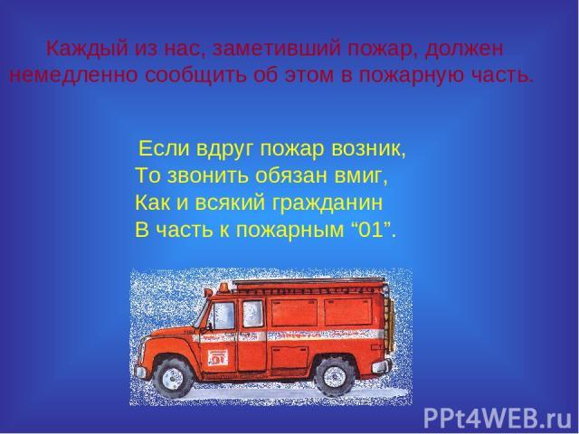 """Каждый из нас, заметивший пожар, должен немедленно сообщить об этом в пожарную часть. Если вдруг пожар возник, То звонить обязан вмиг, Как и всякий гражданин В часть к пожарным """"01""""."""