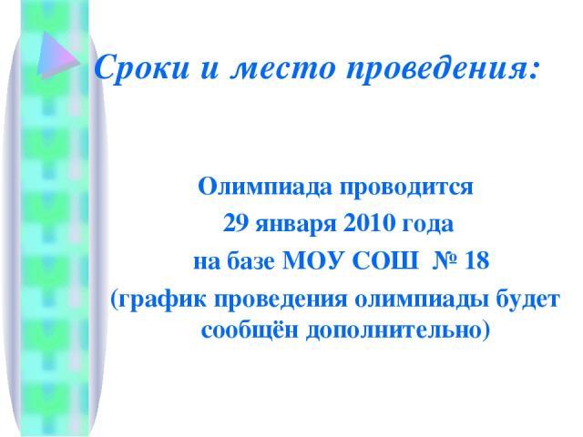 Сроки и место проведения: Олимпиада проводится 29 января 2010 года на базе МОУ СОШ № 18 (график проведения олимпиады будет сообщён дополнительно)