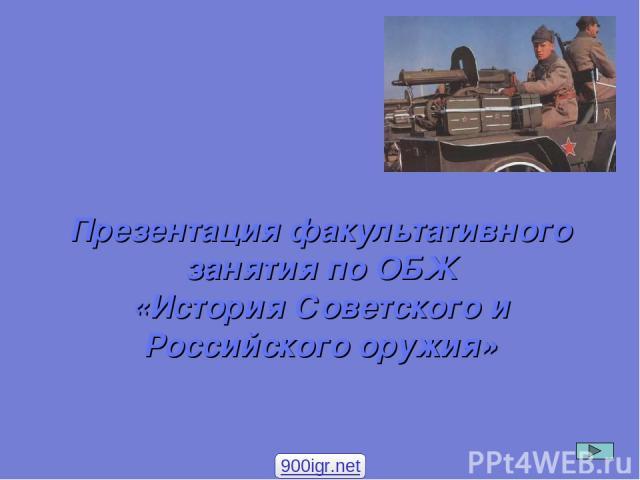 Презентация факультативного занятия по ОБЖ «История Советского и Российского оружия» 900igr.net
