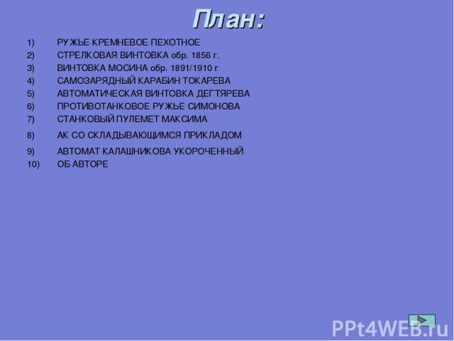 РУЖЬЕ КРЕМНЕВОЕ ПЕХОТНОЕ СТРЕЛКОВАЯ ВИНТОВКА обр. 1856 г. ВИНТОВКА МОСИНА обр. 1891/1910 г САМОЗАРЯДНЫЙ КАРАБИН ТОКАРЕВА АВТОМАТИЧЕСКАЯ ВИНТОВКА ДЕГТЯРЕВА ПРОТИВОТАНКОВОЕ РУЖЬЕ СИМОНОВА СТАНКОВЫЙ ПУЛЕМЕТ МАКСИМА АК СО СКЛАДЫВАЮЩИМСЯ ПРИКЛАДОМ АВТОМА…