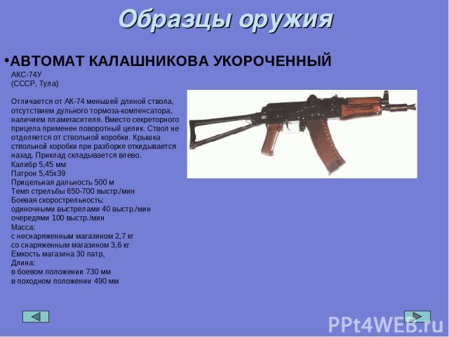 Образцы оружия АВТОМАТ КАЛАШНИКОВА УКОРОЧЕННЫЙ АКС-74У (СССР, Тула) Отличается от АК-74 меньшей длиной ствола, отсутствием дульного тормоза-компенсатора, наличием пламегасителя. Вместо секреторного прицела применен поворотный целик. Ствол не отделяе…