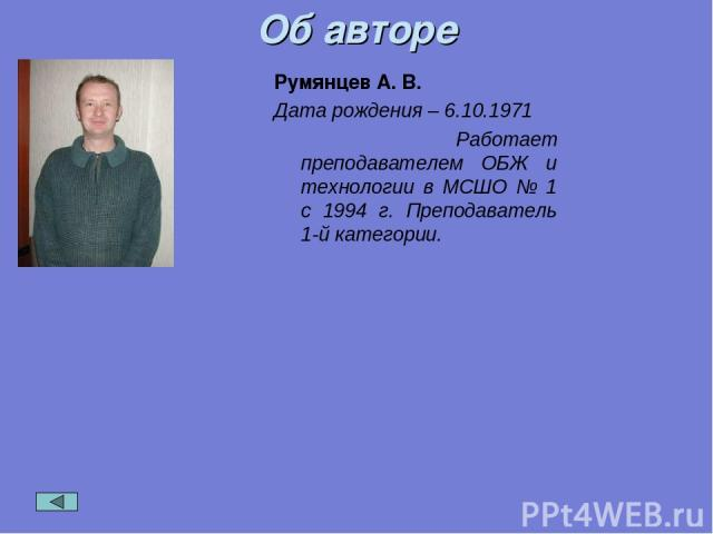 Об авторе Румянцев А. В. Дата рождения – 6.10.1971 Работает преподавателем ОБЖ и технологии в МСШО № 1 с 1994 г. Преподаватель 1-й категории.