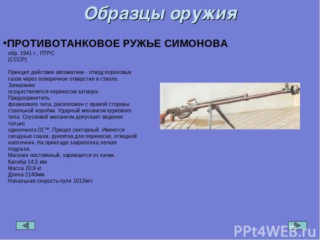Образцы оружия ПРОТИВОТАНКОВОЕ РУЖЬЕ СИМОНОВА обр. 1941 г., ПТРС (СССР) Принцип действия автоматики - отвод пороховых газов через поперечное отверстие в стволе. Запирание осуществляется перекосом затвора. Предохранитель флажкового типа, расположен с…