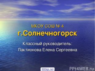 МКОУ СОШ № 4 г.Солнечногорск Классный руководитель: Лактионова Елена Сергеевна 9