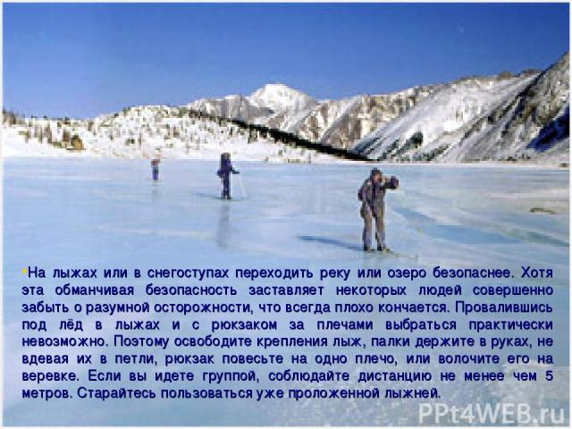 На лыжах или в снегоступах переходить реку или озеро безопаснее. Хотя эта обманчивая безопасность заставляет некоторых людей совершенно забыть о разумной осторожности, что всегда плохо кончается. Провалившись под лёд в лыжах и с рюкзаком за плечами …