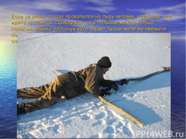Если на ваших глазах провалился на льду человек, крикните, что идете на помощь. Приближаться к полынье можно только ползком, широко раскинув руки. Будет лучше, если вы сможете подложить (под себя лыжи, доску, фанеру - увеличить площадь опоры - и пол…