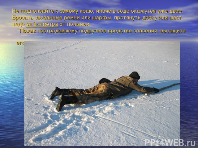 Не подползайте к самому краю, иначе в воде окажутся уже двое. Бросать связанные ремни или шарфы, протянуть доску или шест надо за 3-4 метра от полыньи. Подав пострадавшему подручное средство спасения, вытащите его на лед и ползком выбирайтесь из опа…