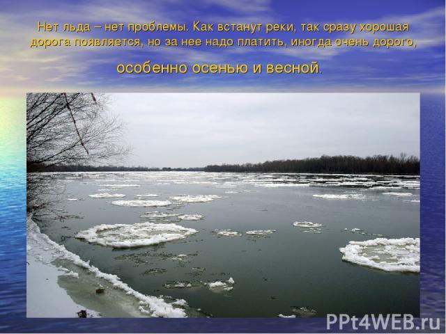 Нет льда – нет проблемы. Как встанут реки, так сразу хорошая дорога появляется, но за нее надо платить, иногда очень дорого, особенно осенью и весной.