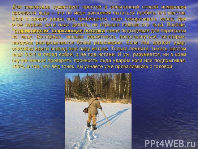 Для пешеходов существует простой и испытанный способ измерения прочности льда – это по мере движения пытаться пробить его шестом. Если с одного удара лед пробивается, надо поворачивать назад, при этом первые шаги надо делать, не отрывая подошв ото л…