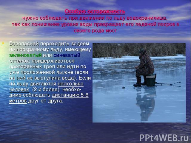 Особую осторожность нужно соблюдать при движении по льду водохранилища, так как понижение уровня воды превращает его ледяной покров в своего рода мост Безопасней переходить водоем по прозрачному льду, имеющему зеленоватый или синеватый оттенок, прид…