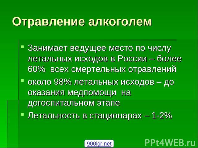 Отравление алкоголем Занимает ведущее место по числу летальных исходов в России – более 60% всех смертельных отравлений около 98% летальных исходов – до оказания медпомощи на догоспитальном этапе Летальность в стационарах – 1-2% 900igr.net