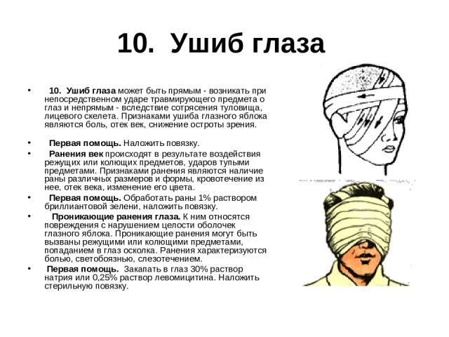 10. Ушиб глаза  10. Ушиб глаза может быть прямым - возникать при непосредственном ударе травмирующего предмета о глаз и непрямым - вследствие сотрясения туловища, лицевого скелета. Признаками ушиба глазного яблока являются боль, отек век, снижение …