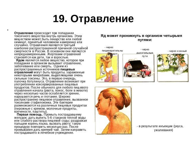 19. Отравление Отравление происходит при попадании токсичного вещества внутрь организма. Этим веществом может быть лекарство или любой химикат, принятый человеком намеренно или случайно. Отравления являются третьей наиболее распространенной причиной…