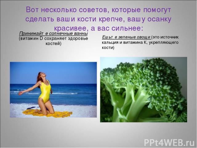 Вот несколько советов, которые помогут сделать ваши кости крепче, вашу осанку красивее, а вас сильнее: Принимайте солнечные ванны (витамин D сохраняет здоровье костей) Ешьте зеленые овощи (это источник кальция и витамина К, укрепляющего кости)