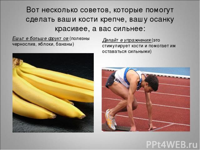 Вот несколько советов, которые помогут сделать ваши кости крепче, вашу осанку красивее, а вас сильнее: Ешьте больше фруктов (полезны чернослив, яблоки, бананы) Делайте упражнения (это стимулирует кости и помогает им оставаться сильными)