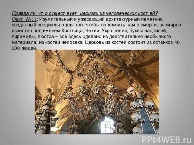 Правда ли, что существует церковь из человеческих костей? Факт №11: Изумительный и ужасающий архитектурный памятник, созданный специально для того чтобы напомнить нам о смерти, всемирно известен под именем Костница, Чехия. Украшения, буквы надписей,…