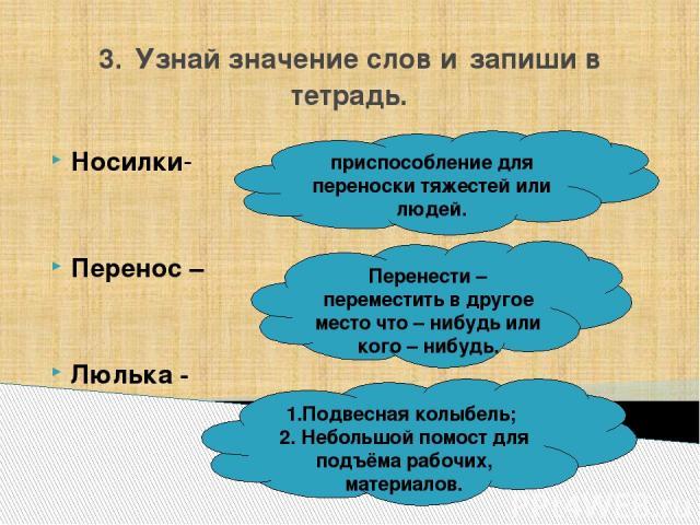 3. Узнай значение слов и запиши в тетрадь. Носилки- Перенос – Люлька - приспособление для переноски тяжестей или людей. Перенести – переместить в другое место что – нибудь или кого – нибудь. 1.Подвесная колыбель; 2. Небольшой помост для подъёма рабо…