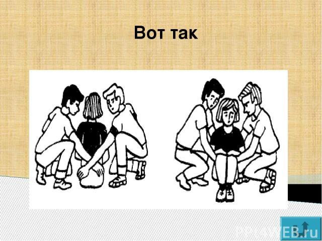 Способ «друг за другом» Не применяйте этот способ, если у пострадавшего повреждены руки или плечи.