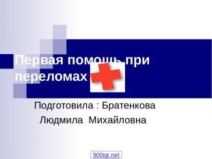 Первая помощь при переломах Подготовила : Братенкова Людмила Михайловна 900igr.n