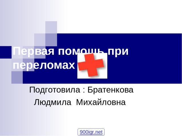 Первая помощь при переломах Подготовила : Братенкова Людмила Михайловна 900igr.net