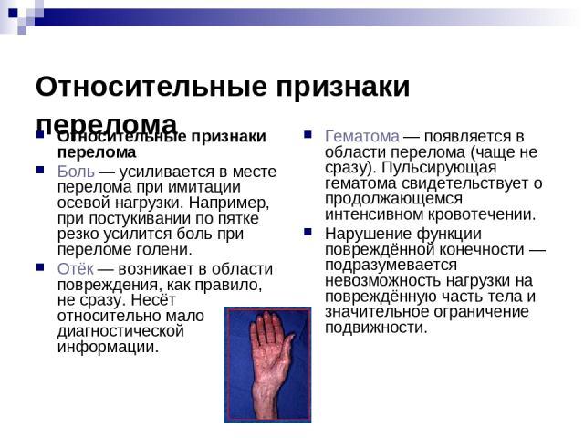 Относительные признаки перелома Относительные признаки перелома Боль— усиливается в месте перелома при имитации осевой нагрузки. Например, при постукивании по пятке резко усилится боль при переломе голени. Отёк— возникает в области повреждения, ка…