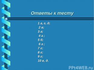 Ответы к тесту 1 а, г, д; 2 в; 3 а; 4 а ; 5 б; 6 а ; 7 г; 8 г; 9 г; 10 в, д. Пер