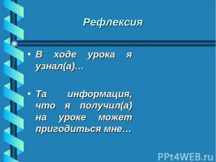 Рефлексия В ходе урока я узнал(а)… Та информация, что я получил(а) на уроке може
