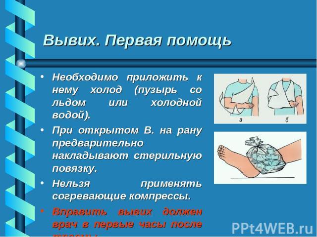 Вывих. Первая помощь Необходимо приложить к нему холод (пузырь со льдом или холодной водой). При открытом В. на рану предварительно накладывают стерильную повязку. Нельзя применять согревающие компрессы. Вправить вывих должен врач в первые часы посл…