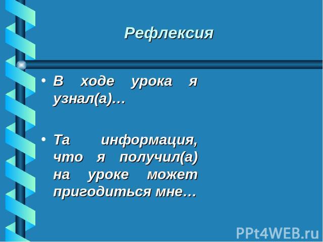 Рефлексия В ходе урока я узнал(а)… Та информация, что я получил(а) на уроке может пригодиться мне…