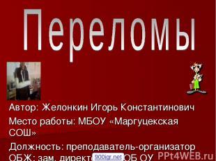 Автор: Желонкин Игорь Константинович Место работы: МБОУ «Маргуцекская СОШ» Должн
