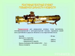 Калибр - 93 мм; Дальность стрельбы: - максимальная - 1800 м; - прицельная (с ВАО